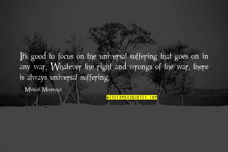 Wrongs Quotes By Michael Morpurgo: It's good to focus on the universal suffering
