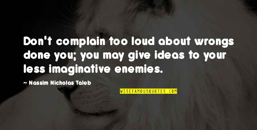 Wrongs Quotes By Nassim Nicholas Taleb: Don't complain too loud about wrongs done you;