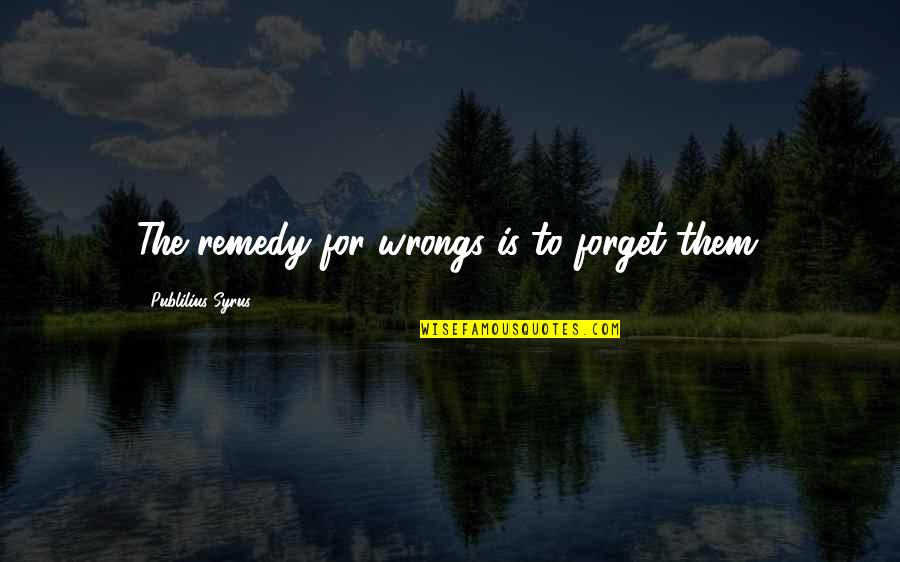 Wrongs Quotes By Publilius Syrus: The remedy for wrongs is to forget them.