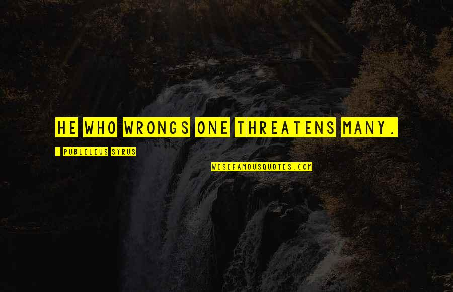 Wrongs Quotes By Publilius Syrus: He who wrongs one threatens many.