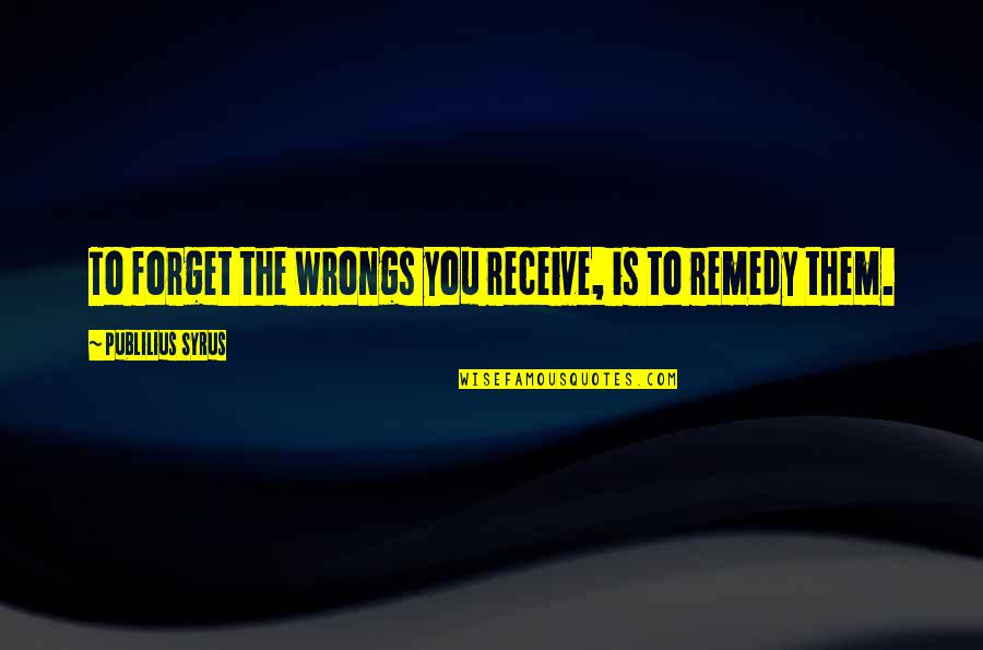 Wrongs Quotes By Publilius Syrus: To forget the wrongs you receive, is to