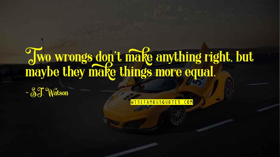 Wrongs Quotes By S.J. Watson: Two wrongs don't make anything right, but maybe