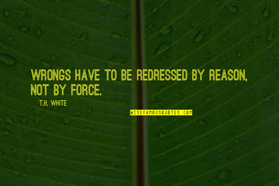 Wrongs Quotes By T.H. White: Wrongs have to be redressed by reason, not