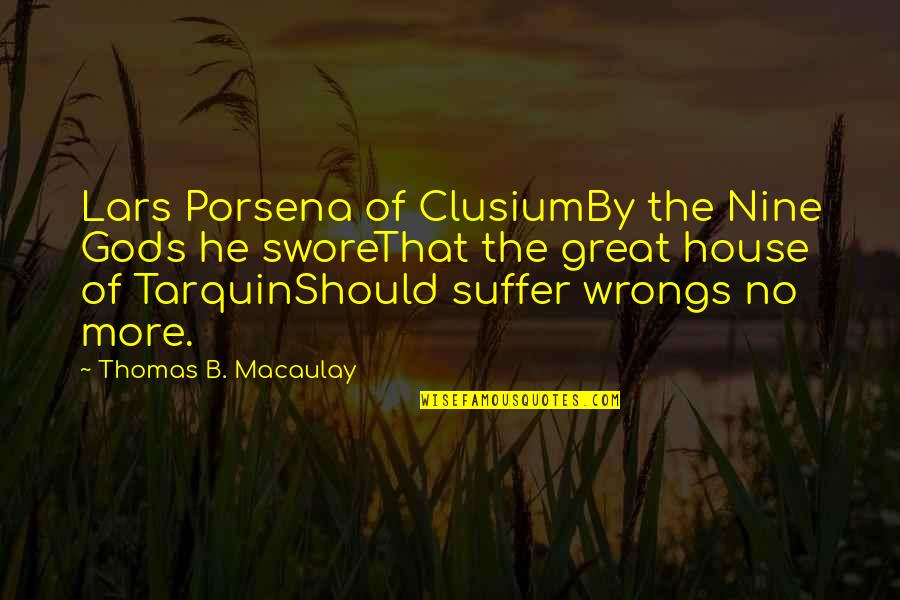 Wrongs Quotes By Thomas B. Macaulay: Lars Porsena of ClusiumBy the Nine Gods he