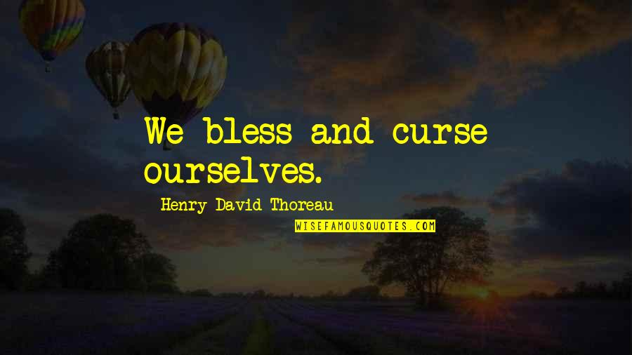Wu Yajun Quotes By Henry David Thoreau: We bless and curse ourselves.