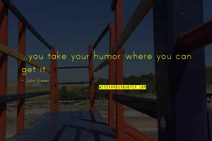Wudi Quotes By John Green: ...you take your humor where you can get
