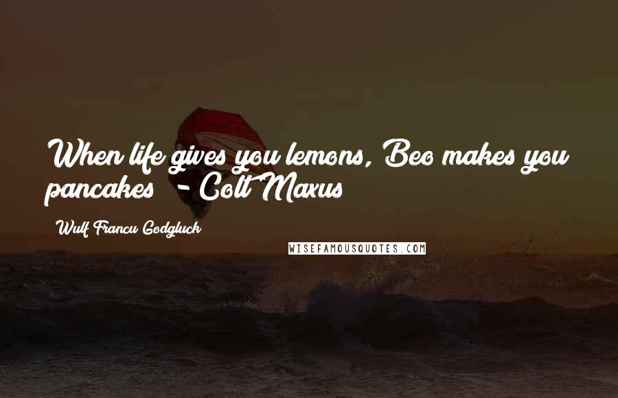 """Wulf Francu Godgluck quotes: When life gives you lemons, Beo makes you pancakes"""" - Colt Maxus"""