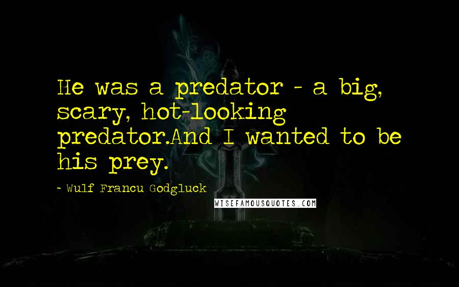 Wulf Francu Godgluck quotes: He was a predator - a big, scary, hot-looking predator.And I wanted to be his prey.
