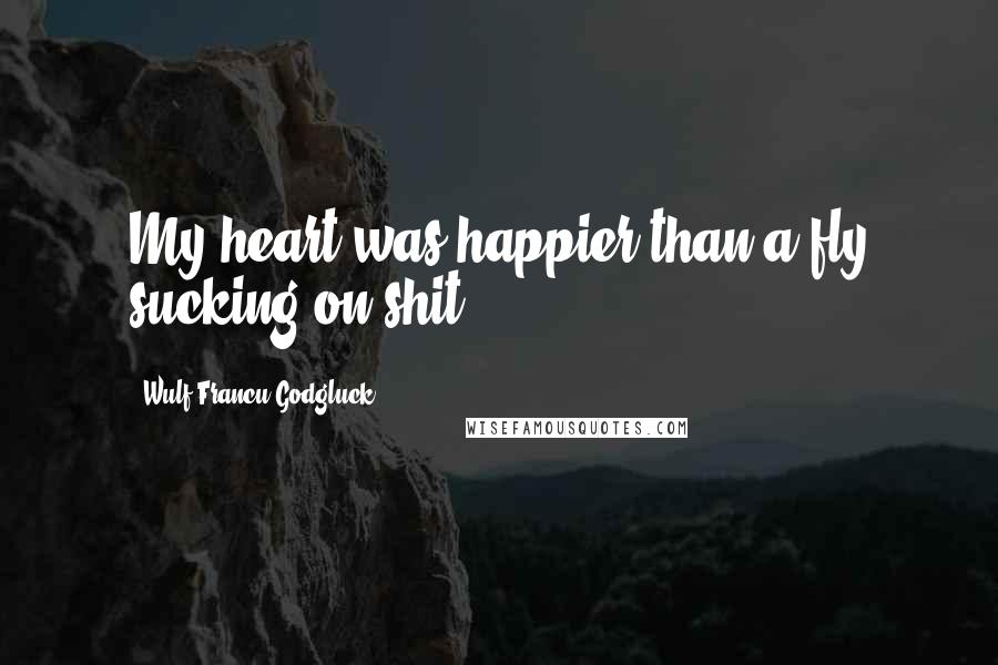 Wulf Francu Godgluck quotes: My heart was happier than a fly sucking on shit.