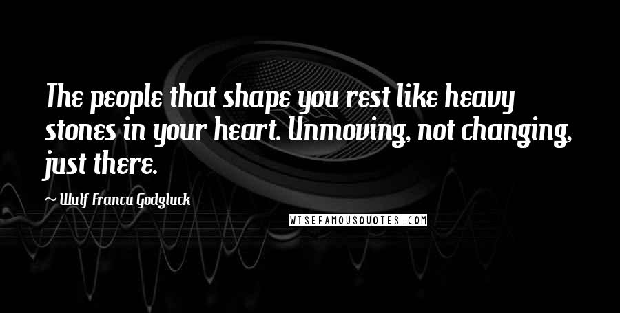 Wulf Francu Godgluck quotes: The people that shape you rest like heavy stones in your heart. Unmoving, not changing, just there.
