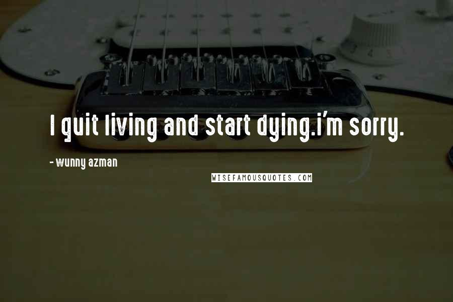 Wunny Azman quotes: I quit living and start dying.i'm sorry.