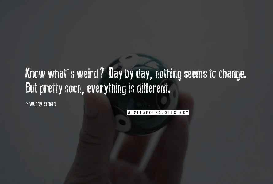 Wunny Azman quotes: Know what's weird? Day by day, nothing seems to change. But pretty soon, everything is different.