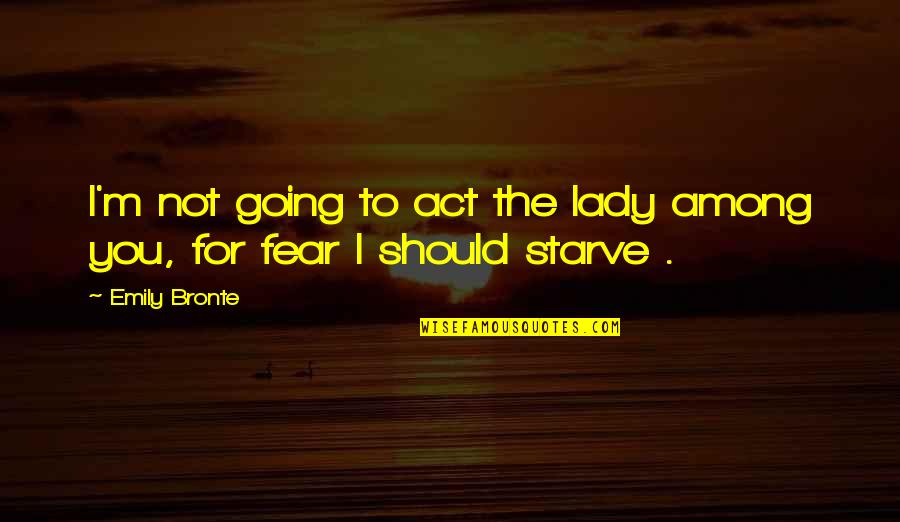 Wuthering Quotes By Emily Bronte: I'm not going to act the lady among