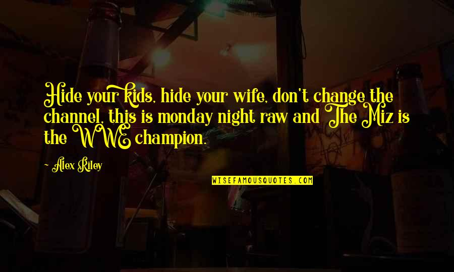Wwe Raw Quotes By Alex Riley: Hide your kids, hide your wife, don't change