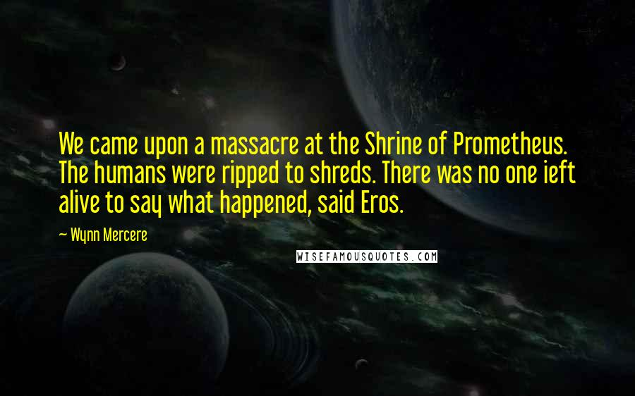 Wynn Mercere quotes: We came upon a massacre at the Shrine of Prometheus. The humans were ripped to shreds. There was no one ieft alive to say what happened, said Eros.
