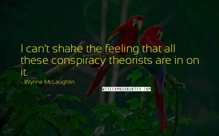Wynne McLaughlin quotes: I can't shake the feeling that all these conspiracy theorists are in on it.