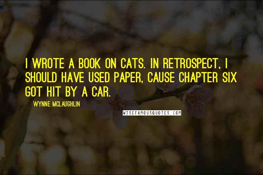 Wynne McLaughlin quotes: I wrote a book on cats. In retrospect, I should have used paper, cause chapter six got hit by a car.