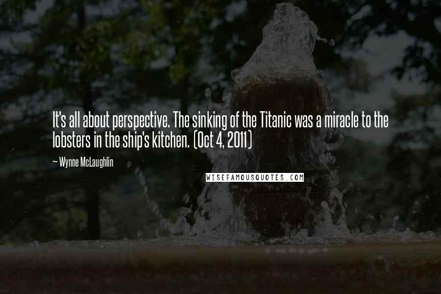 Wynne McLaughlin quotes: It's all about perspective. The sinking of the Titanic was a miracle to the lobsters in the ship's kitchen. (Oct 4, 2011)