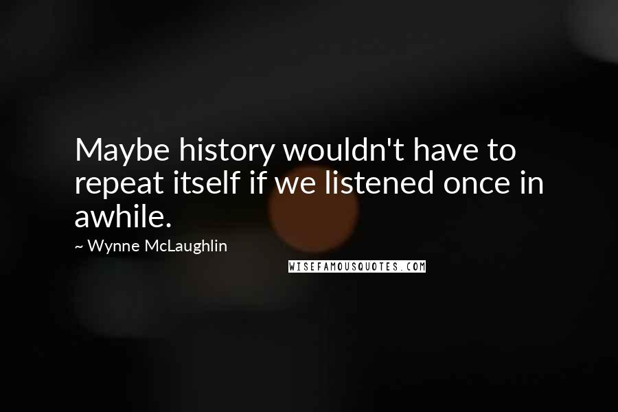 Wynne McLaughlin quotes: Maybe history wouldn't have to repeat itself if we listened once in awhile.