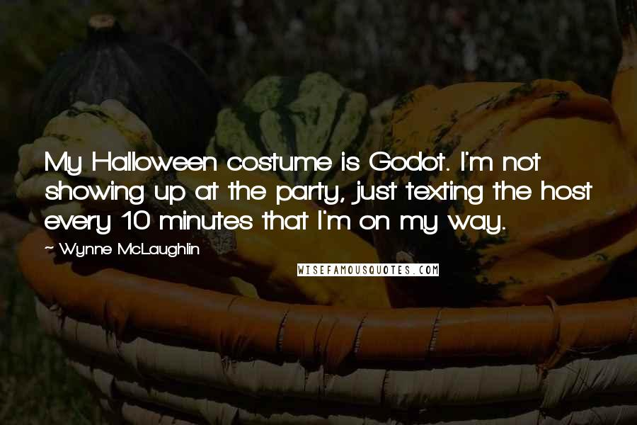 Wynne McLaughlin quotes: My Halloween costume is Godot. I'm not showing up at the party, just texting the host every 10 minutes that I'm on my way.