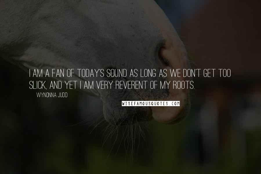 Wynonna Judd quotes: I am a fan of today's sound as long as we don't get too slick, and yet I am very reverent of my roots.