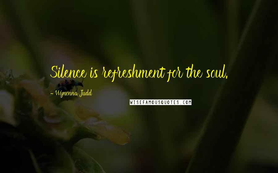 Wynonna Judd quotes: Silence is refreshment for the soul.