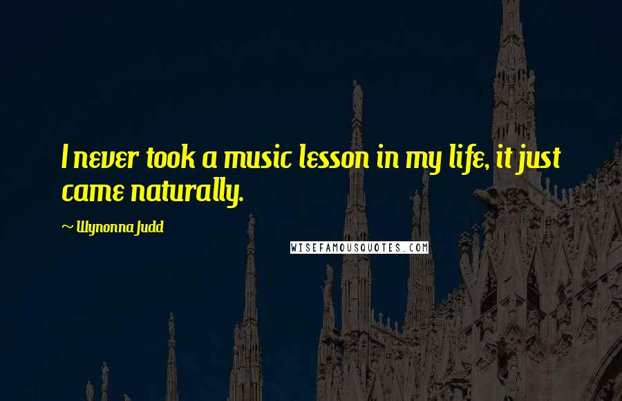 Wynonna Judd quotes: I never took a music lesson in my life, it just came naturally.