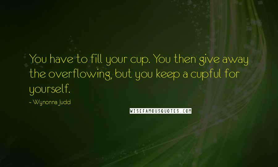 Wynonna Judd quotes: You have to fill your cup. You then give away the overflowing, but you keep a cupful for yourself.