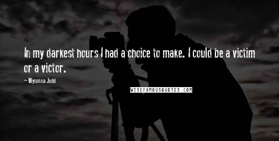 Wynonna Judd quotes: In my darkest hours I had a choice to make. I could be a victim or a victor.