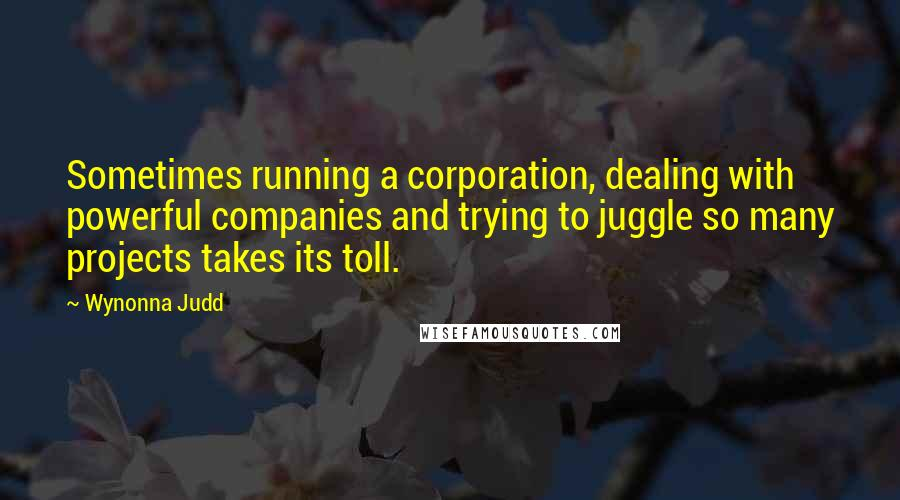 Wynonna Judd quotes: Sometimes running a corporation, dealing with powerful companies and trying to juggle so many projects takes its toll.