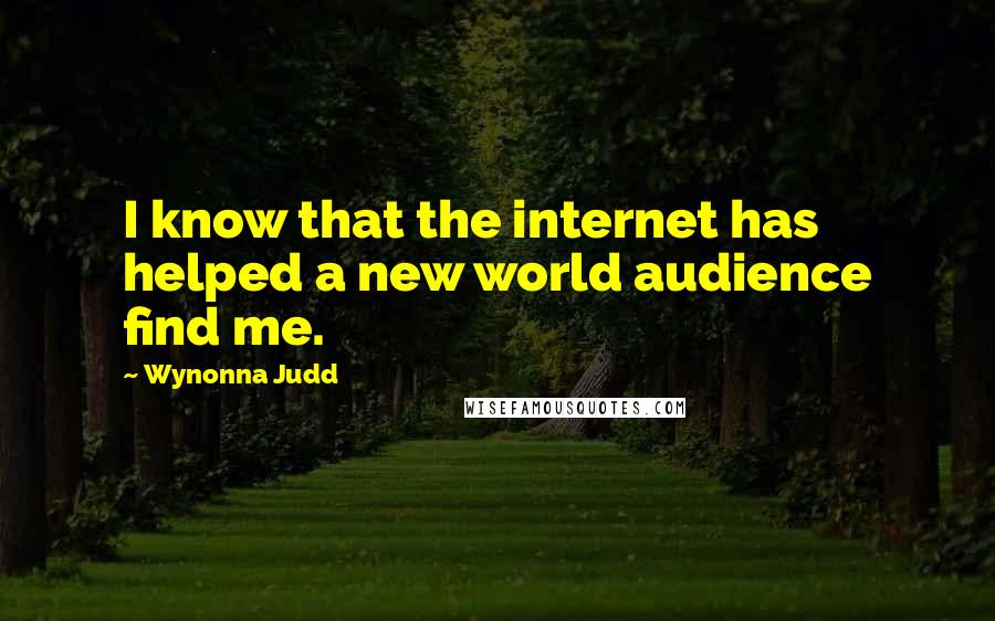 Wynonna Judd quotes: I know that the internet has helped a new world audience find me.