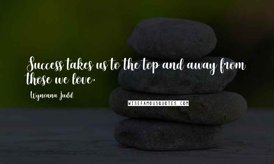 Wynonna Judd quotes: Success takes us to the top and away from those we love.
