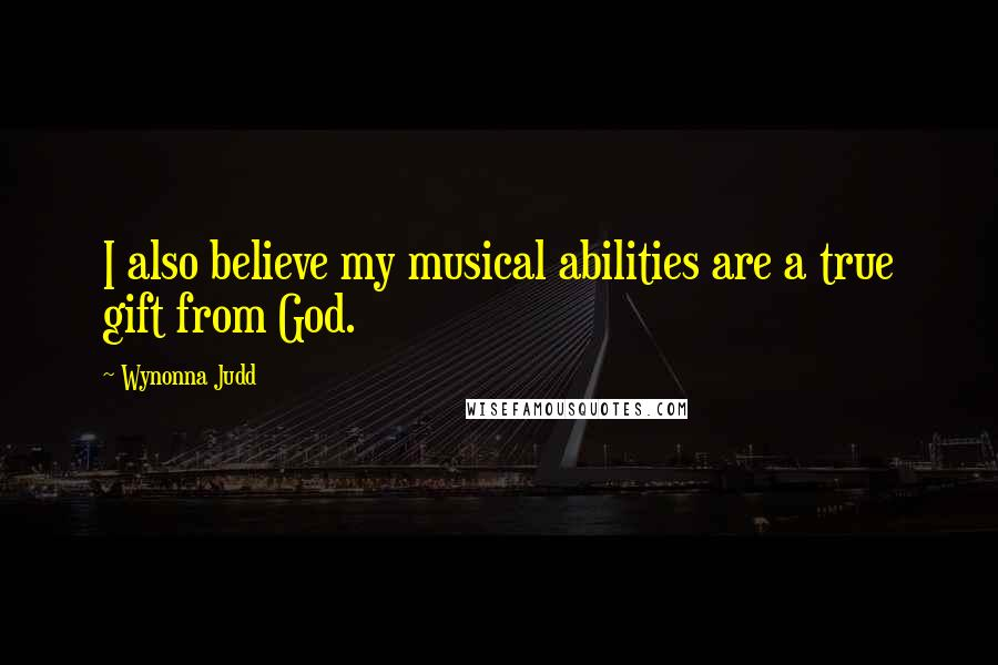 Wynonna Judd quotes: I also believe my musical abilities are a true gift from God.