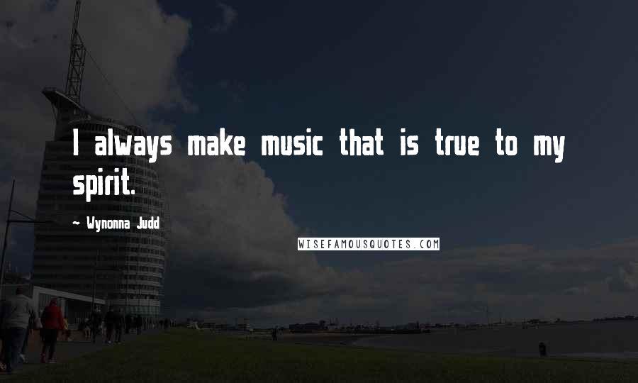 Wynonna Judd quotes: I always make music that is true to my spirit.