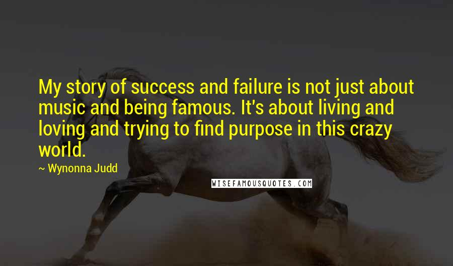Wynonna Judd quotes: My story of success and failure is not just about music and being famous. It's about living and loving and trying to find purpose in this crazy world.