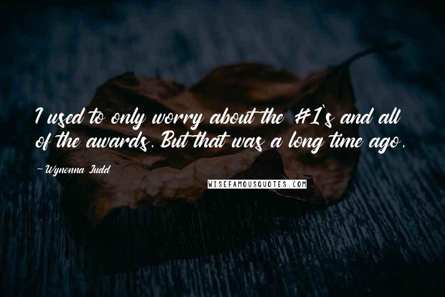 Wynonna Judd quotes: I used to only worry about the #1's and all of the awards. But that was a long time ago.