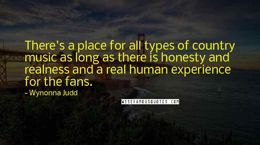 Wynonna Judd quotes: There's a place for all types of country music as long as there is honesty and realness and a real human experience for the fans.