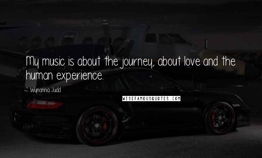 Wynonna Judd quotes: My music is about the journey, about love and the human experience.