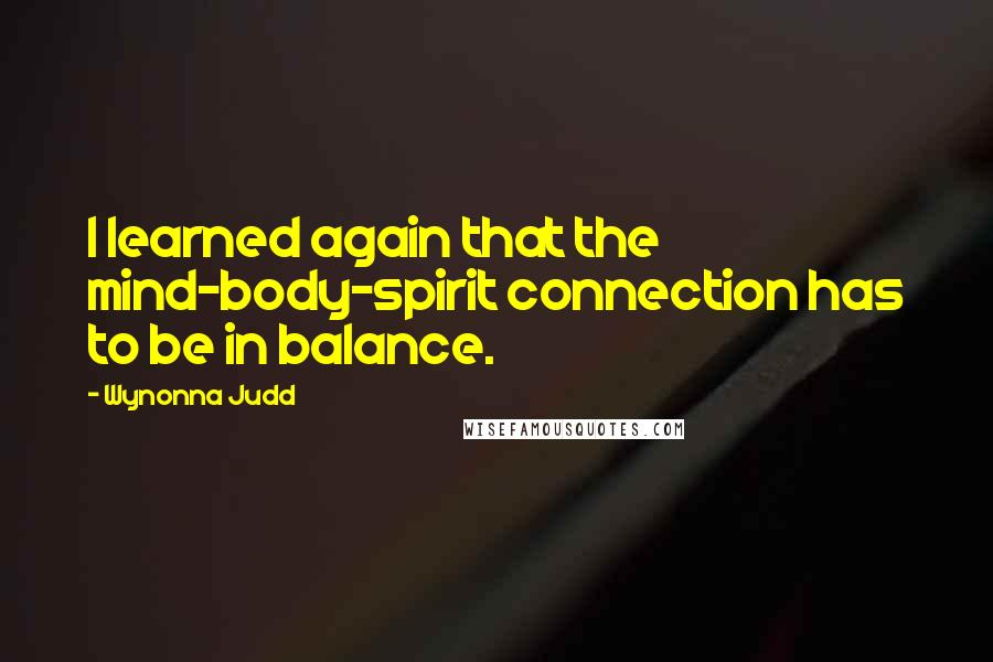 Wynonna Judd quotes: I learned again that the mind-body-spirit connection has to be in balance.