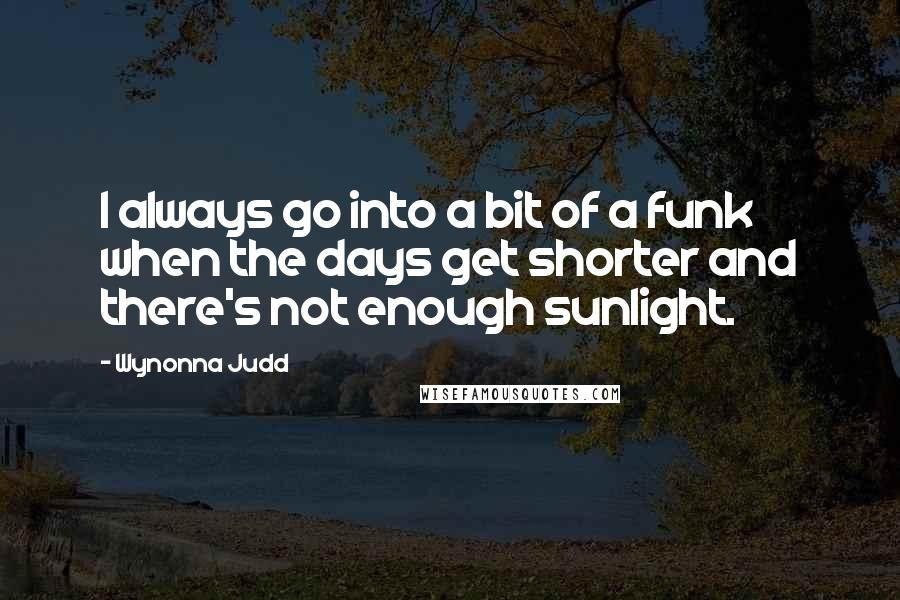 Wynonna Judd quotes: I always go into a bit of a funk when the days get shorter and there's not enough sunlight.