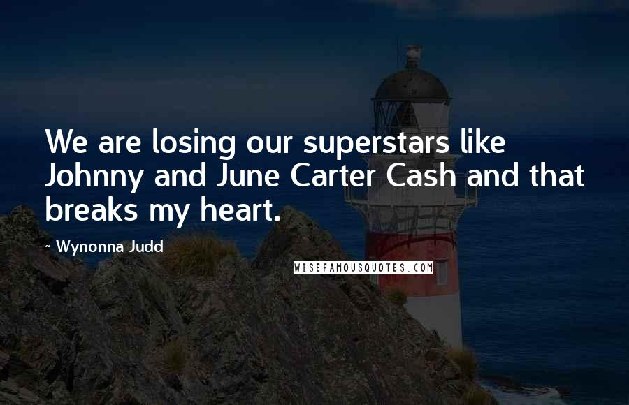Wynonna Judd quotes: We are losing our superstars like Johnny and June Carter Cash and that breaks my heart.
