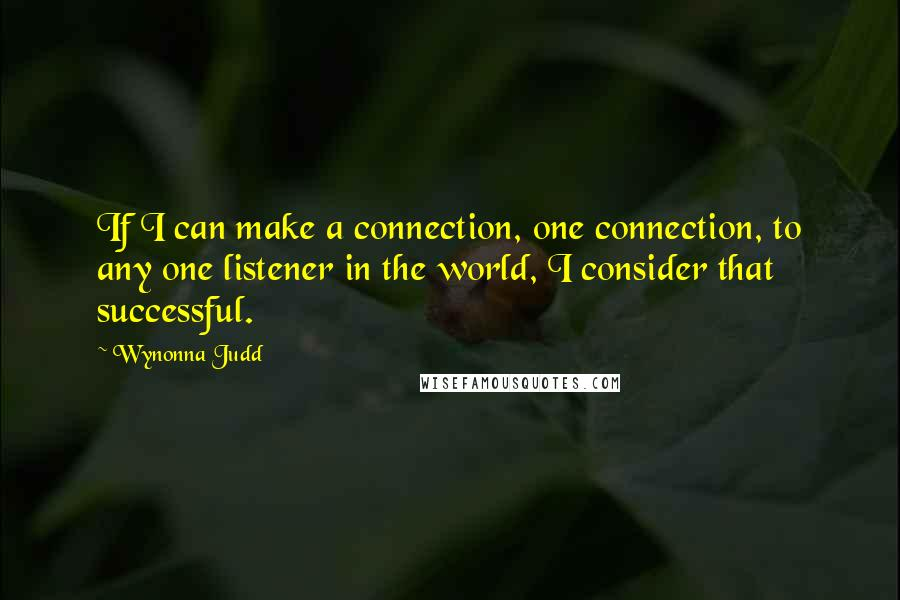 Wynonna Judd quotes: If I can make a connection, one connection, to any one listener in the world, I consider that successful.