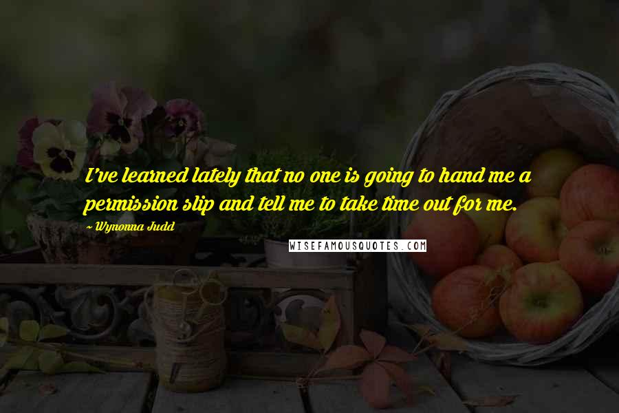 Wynonna Judd quotes: I've learned lately that no one is going to hand me a permission slip and tell me to take time out for me.