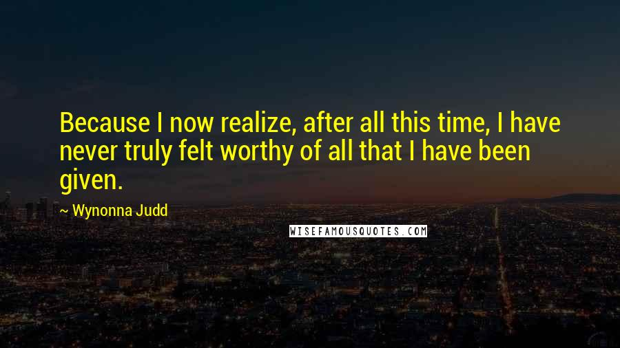 Wynonna Judd quotes: Because I now realize, after all this time, I have never truly felt worthy of all that I have been given.