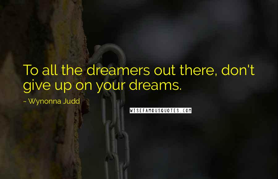 Wynonna Judd quotes: To all the dreamers out there, don't give up on your dreams.