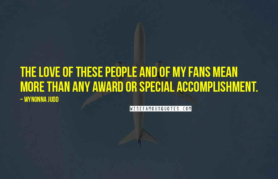 Wynonna Judd quotes: The love of these people and of my fans mean more than any award or special accomplishment.