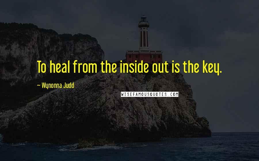 Wynonna Judd quotes: To heal from the inside out is the key.