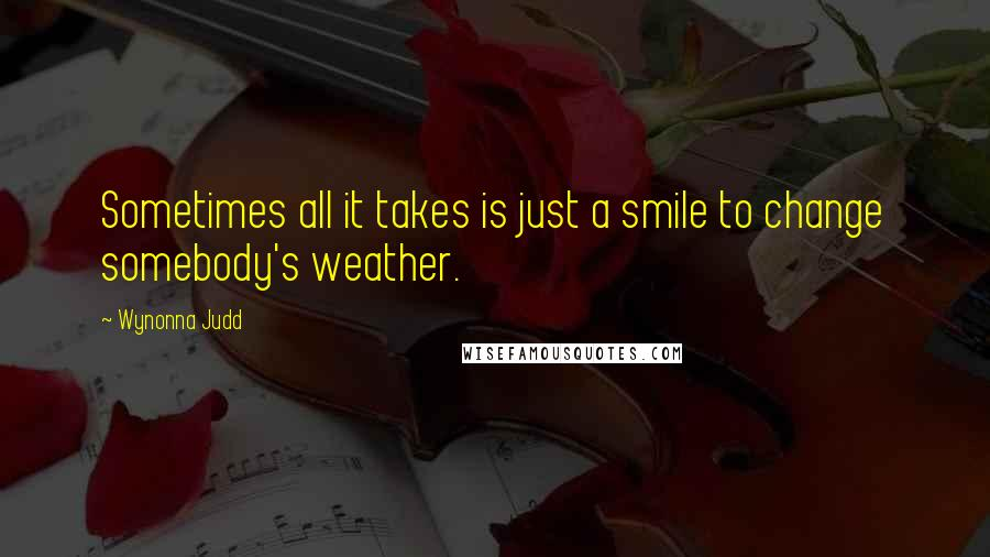 Wynonna Judd quotes: Sometimes all it takes is just a smile to change somebody's weather.