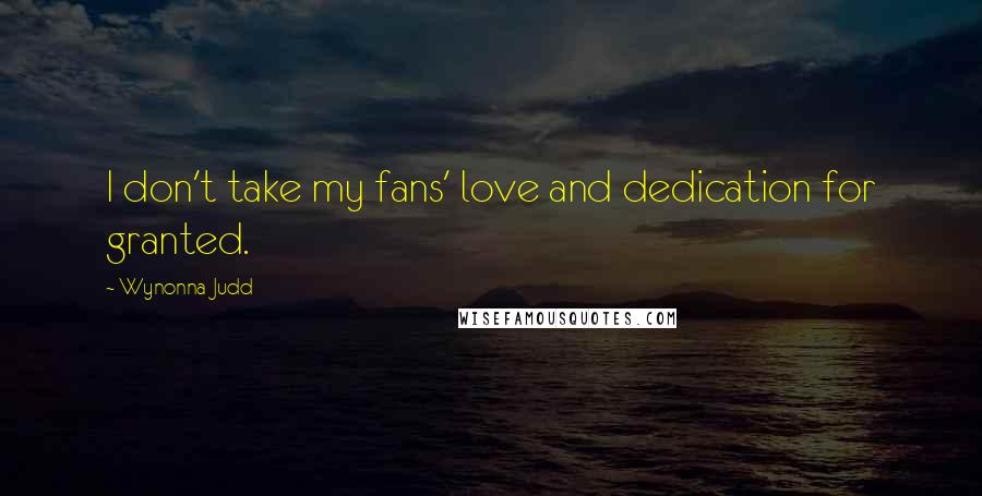 Wynonna Judd quotes: I don't take my fans' love and dedication for granted.
