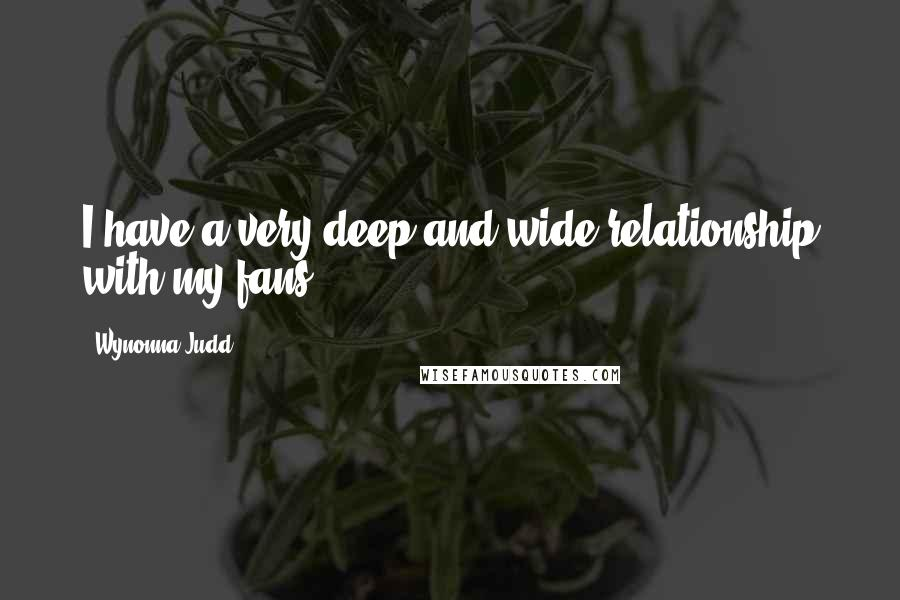 Wynonna Judd quotes: I have a very deep and wide relationship with my fans.